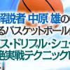 NBA解説者 中原 雄の中学生に教えるバスケットボール鉄板技~パス・ドリブル・シュート超絶実戦テクニック【検証とレビュー】